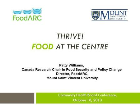 THRIVE! FOOD AT THE CENTRE Community Health Board Conference, October 18, 2013 Patty Williams, Canada Research Chair in Food Security and Policy Change.