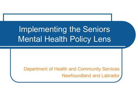 Implementing the Seniors Mental Health Policy Lens Department of Health and Community Services Newfoundland and Labrador.
