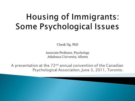 A presentation at the 72 nd annual convention of the Canadian Psychological Association, June 3, 2011, Toronto. Cheuk Ng, PhD Associate Professor, Psychology.