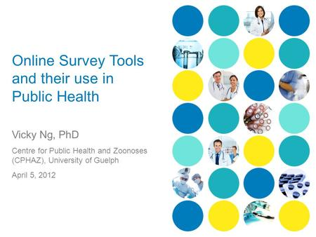 Online Survey Tools and their use in Public Health Vicky Ng, PhD Centre for Public Health and Zoonoses (CPHAZ), University of Guelph April 5, 2012.