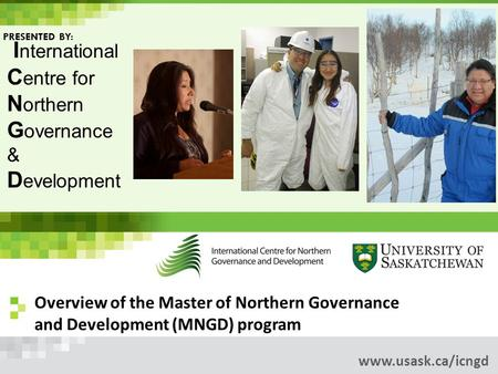 Overview of the Master of Northern Governance and Development (MNGD) program www.usask.ca/icngd I nternational C entre for N orthern G overnance & D evelopment.