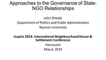 Approaches to the Governance of State- NGO Relationships John Shields Department of Politics and Public Administration Ryerson University Inspire 2014: