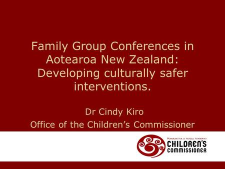 Family Group Conferences in Aotearoa New Zealand: Developing culturally safer interventions. Dr Cindy Kiro Office of the Children's Commissioner.