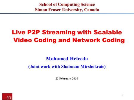 Mohamed Hefeeda 1 School of Computing Science Simon Fraser University, Canada Live P2P Streaming with Scalable Video Coding and Network Coding Mohamed.