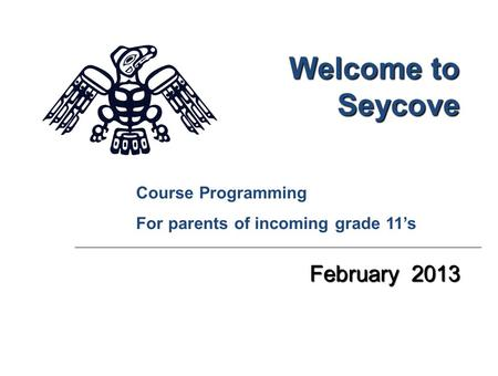 Welcome to Seycove February 2013 Course Programming For parents of incoming grade 11's.