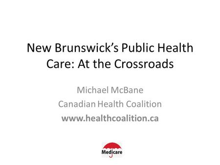 New Brunswick's Public Health Care: At the Crossroads Michael McBane Canadian Health Coalition www.healthcoalition.ca.