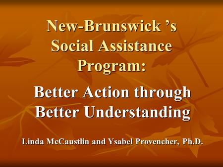 New-Brunswick 's Social Assistance Program: Better Action through Better Understanding Linda McCaustlin and Ysabel Provencher, Ph.D.