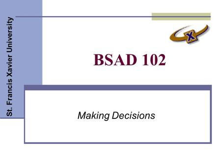 St. Francis Xavier University BSAD 102 Making Decisions.