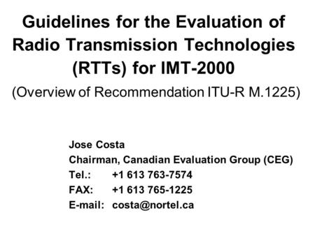 Guidelines for the Evaluation of Radio Transmission Technologies (RTTs) for IMT-2000 (Overview of Recommendation ITU-R M.1225) Jose Costa Chairman, Canadian.