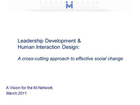 Leadership Development & Human Interaction Design: A cross-cutting approach to effective social change A Vision for the M-Network March 2011.