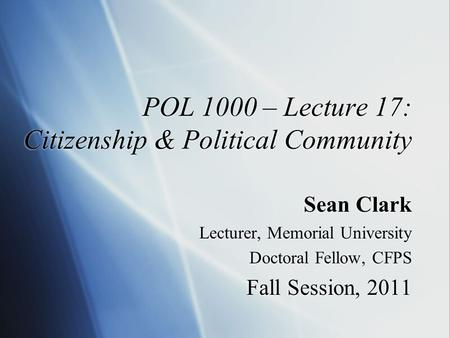 POL 1000 – Lecture 17: Citizenship & Political Community Sean Clark Lecturer, Memorial University Doctoral Fellow, CFPS Fall Session, 2011 Sean Clark Lecturer,