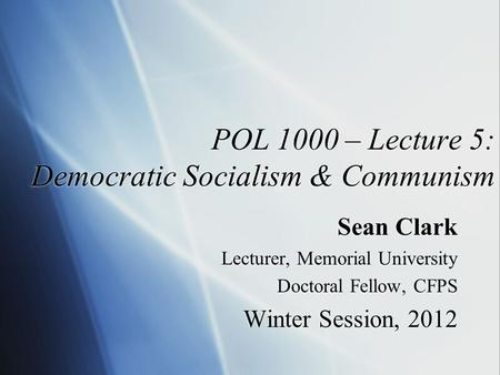 POL 1000 – Lecture 5: Democratic Socialism & Communism Sean Clark Lecturer, Memorial University Doctoral Fellow, CFPS Winter Session, 2012 Sean Clark Lecturer,