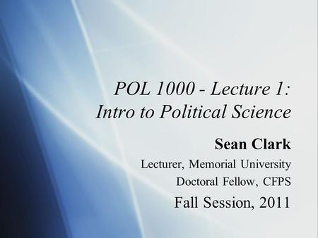 POL 1000 - Lecture 1: Intro to Political Science Sean Clark Lecturer, Memorial University Doctoral Fellow, CFPS Fall Session, 2011 Sean Clark Lecturer,