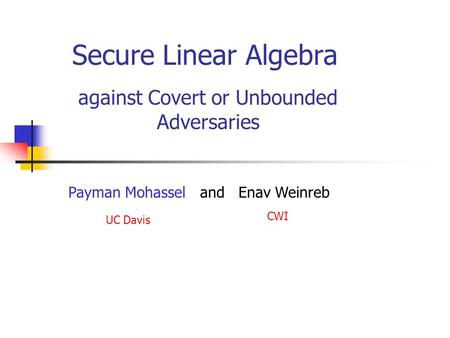 Secure Linear Algebra against Covert or Unbounded Adversaries Payman Mohassel and Enav Weinreb UC Davis CWI.