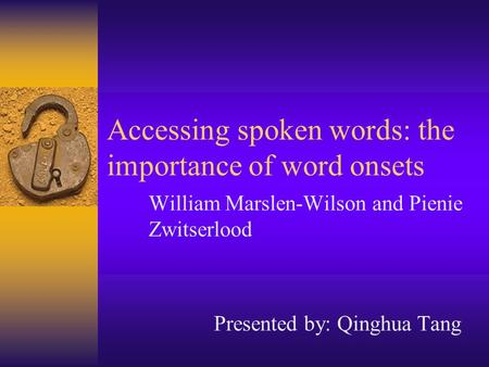 Accessing spoken words: the importance of word onsets William Marslen-Wilson and Pienie Zwitserlood Presented by: Qinghua Tang.
