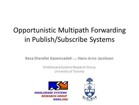Opportunistic Multipath Forwarding in Publish/Subscribe Systems Reza Sherafat Kazemzadeh AND Hans-Arno Jacobsen Middleware Systems Research Group University.