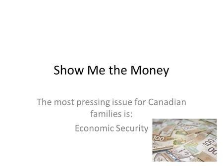 Show Me the Money The most pressing issue for Canadian families is: Economic Security.