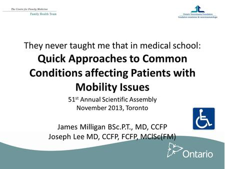 They never taught me that in medical school: Quick Approaches to Common Conditions affecting Patients with Mobility Issues 51 st Annual Scientific Assembly.