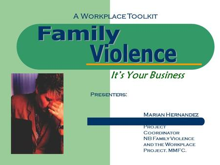 It's Your Business A Workplace Toolkit Presenters: Marian Hernandez Project Coordinator NB Family Violence and the Workplace Project. MMFC.