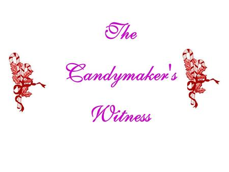 The Candymaker's Witness. A Candymaker in Indiana wanted to make a candy that would be a witness, so he made the Christmas Candy Cane. He incorporated.