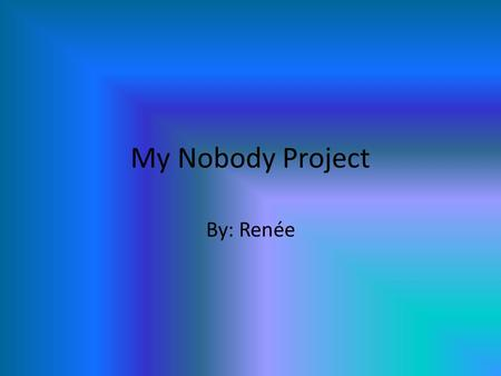 My Nobody Project By: Renée. This is nobody when he arrived at my house.
