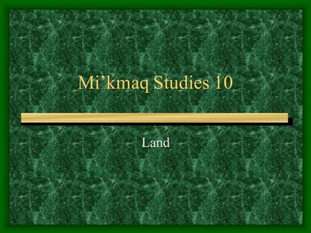 Mi'kmaq Studies 10 Land. Read p. 223-226 in the textbook Maliseet and Mi'kmaq – First Nations of the Maritimes Complete the chartchart Complete the questions.