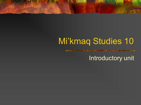 Mi'kmaq Studies 10 Introductory unit. The Mi'kmaq: Who We Are The Native people of Nova Scotia all belong to the Mi'kmaq tribe. At the time of first contact.