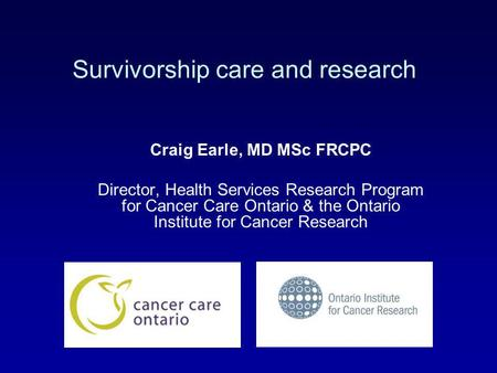 Survivorship care and research Craig Earle, MD MSc FRCPC Director, Health Services Research Program for Cancer Care Ontario & the Ontario Institute for.