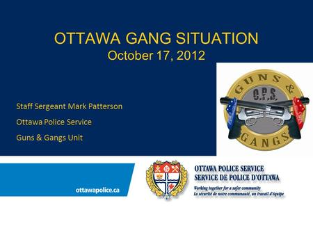 OTTAWA GANG SITUATION October 17, 2012 Staff Sergeant Mark Patterson Ottawa Police Service Guns & Gangs Unit.