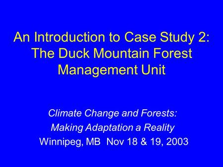 An Introduction to Case Study 2: The Duck Mountain Forest Management Unit Climate Change and Forests: Making Adaptation a Reality Winnipeg, MB Nov 18 &