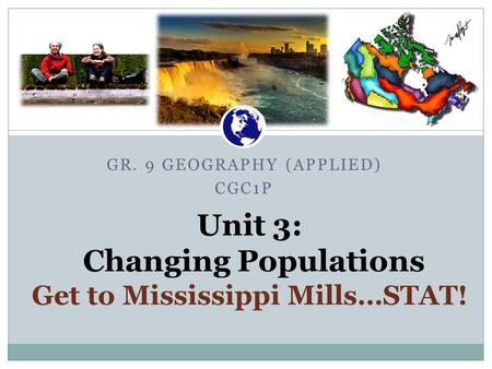 GR. 9 GEOGRAPHY (APPLIED) CGC1P Unit 3: Changing Populations Get to Mississippi Mills…STAT! Canadian War Museum.