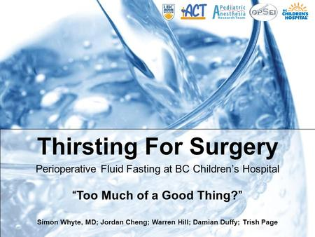 "Thirsting For Surgery Perioperative Fluid Fasting at BC Children's Hospital ""Too Much of a Good Thing?"" Simon Whyte, MD; Jordan Cheng; Warren Hill; Damian."