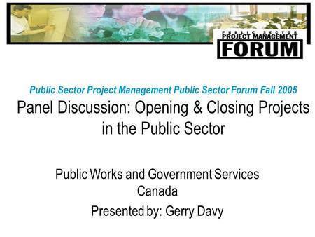 Public Sector Project Management Public Sector Forum Fall 2005 Panel Discussion: Opening & Closing Projects in the Public Sector Public Works and Government.