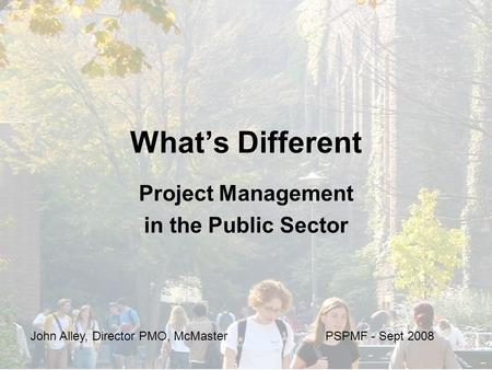 What's Different Project Management in the Public Sector John Alley, Director PMO, McMaster PSPMF - Sept 2008.