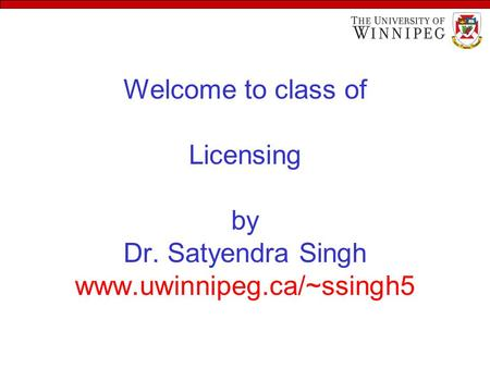 Welcome to class of Licensing by Dr. Satyendra Singh www.uwinnipeg.ca/~ssingh5.