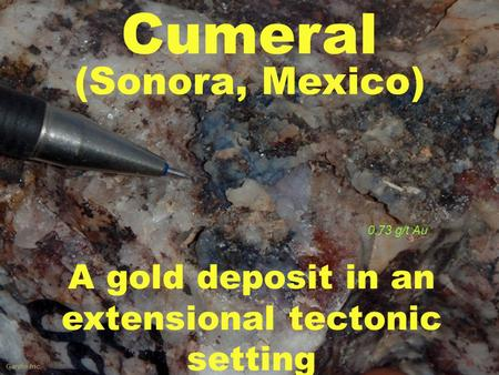 Gardin Inc. A gold deposit in an extensional tectonic setting Cumeral (Sonora, Mexico) 0.73 g/t Au.