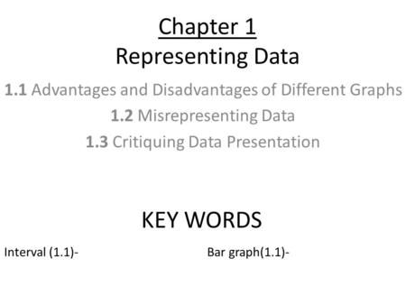 Chapter 1 Representing Data 1.1 Advantages and Disadvantages of Different Graphs 1.2 Misrepresenting Data 1.3 Critiquing Data Presentation KEY WORDS Interval.