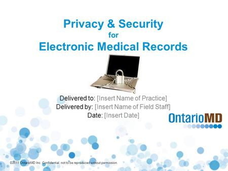©2011 OntarioMD Inc. Confidential, not to be reproduced without permission. Privacy & Security for Electronic Medical Records Delivered to: [Insert Name.