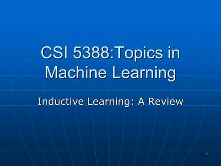1 CSI 5388:Topics in Machine Learning Inductive Learning: A Review.