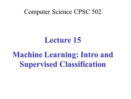 Computer Science CPSC 502 Lecture 15 Machine Learning: Intro and Supervised Classification.