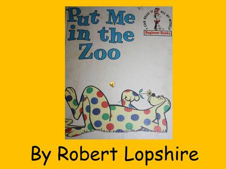 By Robert Lopshire I will go into the zoo. I want to see it. Yes, I do.