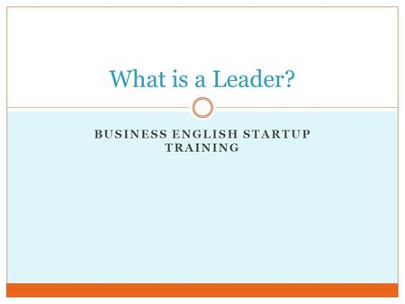 BUSINESS ENGLISH STARTUP TRAINING What is a Leader?