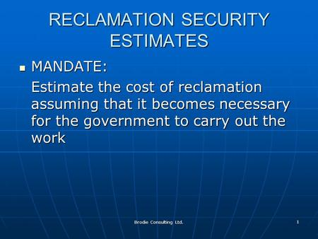 Brodie Consulting Ltd. 1 RECLAMATION SECURITY ESTIMATES MANDATE: MANDATE: Estimate the cost of reclamation assuming that it becomes necessary for the government.