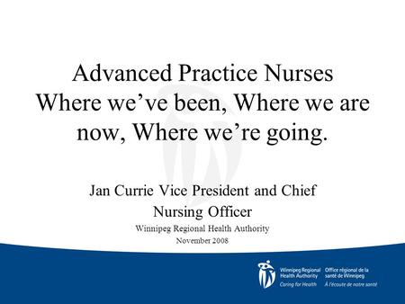 Advanced Practice Nurses Where we've been, Where we are now, Where we're going. Jan Currie Vice President and Chief Nursing Officer Winnipeg Regional Health.