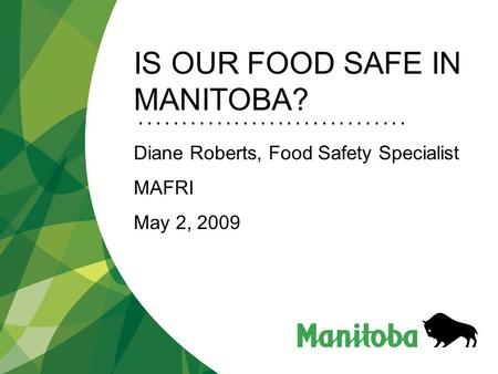 IS OUR FOOD SAFE IN MANITOBA? Diane Roberts, Food Safety Specialist MAFRI May 2, 2009.