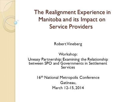 The Realignment Experience in Manitoba and its Impact on Service Providers The Realignment Experience in Manitoba and its Impact on Service Providers Robert.