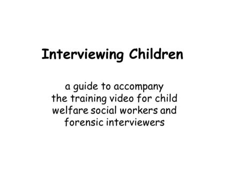 Interviewing Children a guide to accompany the training video for child welfare social workers and forensic interviewers.