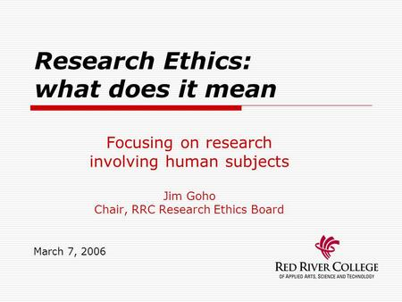 Research Ethics: what does it mean Focusing on research involving human subjects Jim Goho Chair, RRC Research Ethics Board March 7, 2006.