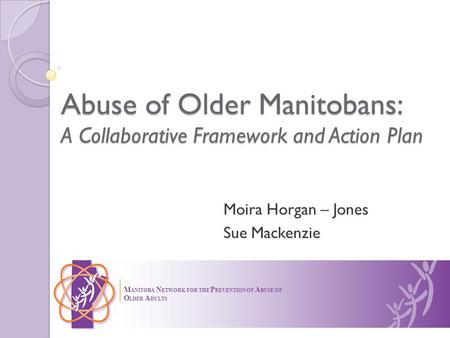 Abuse of Older Manitobans: A Collaborative Framework and Action Plan Moira Horgan – Jones Sue Mackenzie M ANITOBA N ETWORK FOR THE P REVENTION OF A BUSE.
