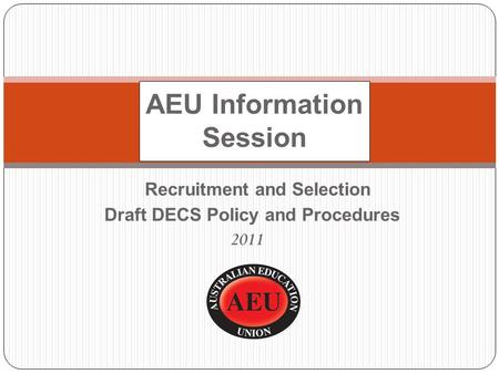 Recruitment and Selection Draft DECS Policy and Procedures 2011 AEU Information Session.